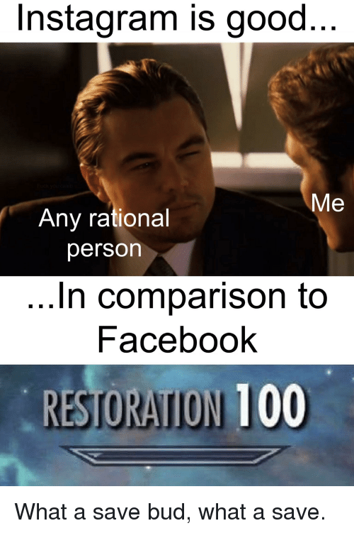 Anaconda, Facebook, and Instagram: Instagram is good..  Me  Any rational  person  In comparison to  Facebook  RESTORATION 100