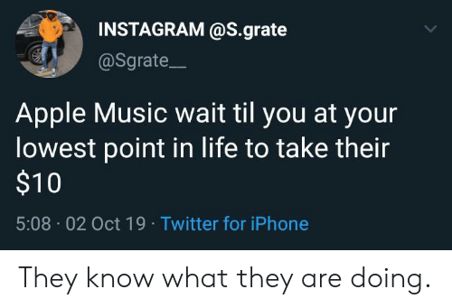 Apple, Instagram, and Iphone: INSTAGRAM @S.grate  @Sgrate  Apple Music wait til you at your  lowest point in life to take their  $10  5:08 02 Oct 19 Twitter for iPhone They know what they are doing.