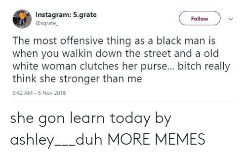 Bitch, Dank, and Instagram: Instagram: S.grate  @sgrate  Follow  The most offensive thing as a black man is  when you walkin down the street and a old  white woman clutches her purse... bitch really  think she stronger than me  9:42 AM - 5 Nov 2018 she gon learn today by ashley___duh MORE MEMES