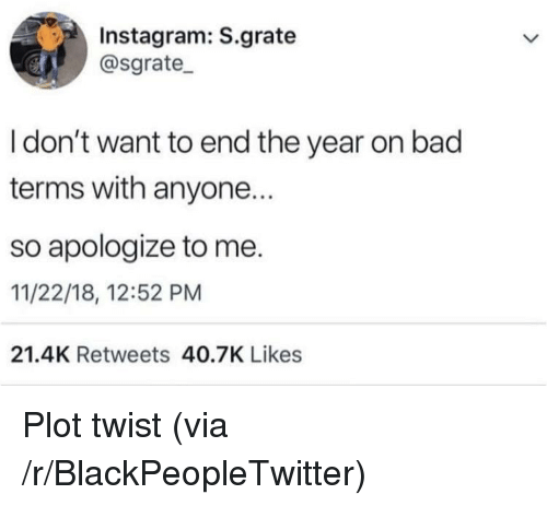 Bad, Blackpeopletwitter, and Instagram: Instagram: S.grate  @sgrate_  I don't want to end the year on bad  terms with anyone.  so apologize to me.  11/22/18, 12:52 PM  21.4K Retweets 40.7K Likes Plot twist (via /r/BlackPeopleTwitter)