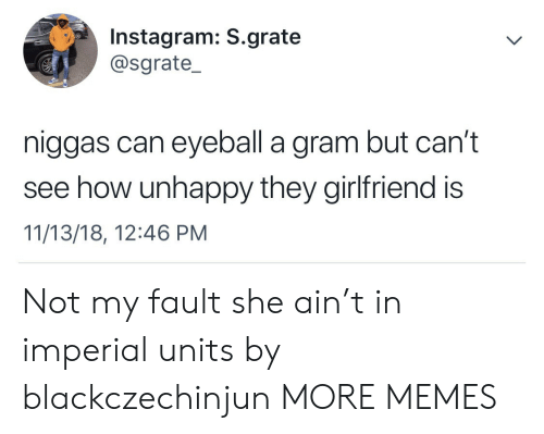 Dank, Instagram, and Memes: Instagram: S.grate  @sgrate_  niggas can eyeball a gram but can't  see how unhappy they girlfriend is  11/13/18, 12:46 PM Not my fault she ain't in imperial units by blackczechinjun MORE MEMES