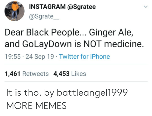 ale: INSTAGRAM @Sgratee  @Sgrate  Dear Black People... Ginger Ale,  and GoLayDown is NOT medicine.  19:55 24 Sep 19 Twitter for iPhone  1,461 Retweets 4,453 Likes It is tho. by battleangel1999 MORE MEMES