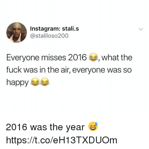 Instagram, Fuck, and Happy: Instagram: stali.s  @staliloso200  Everyone misses 2016, what the  fuck was in the air, everyone was so  happy 2016 was the year 😅 https://t.co/eH13TXDUOm