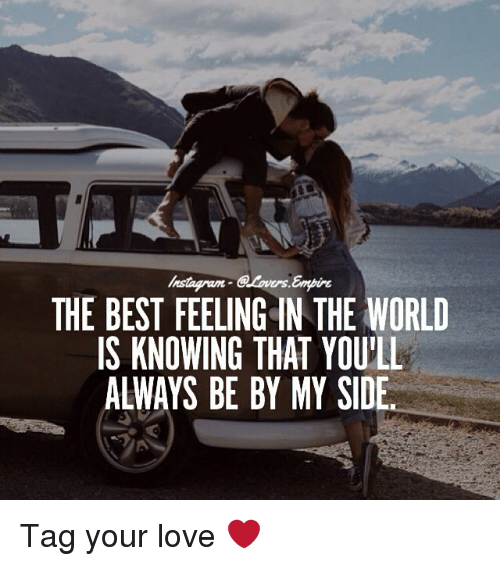My Sides: Instagram  THE BEST FEELING IN THE WORLD  IS KNOWING THAT YOU'LL  ALWAYS BE BY MY SIDE Tag your love ❤️