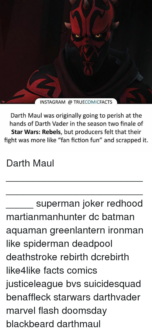 "darth maul: INSTAGRAM TRUE  COMIC  FACTS  Darth Maul was originally going to perish at the  hands of Darth Vader in the season two finale of  Star Wars: Rebels, but producers felt that their  fight was more like ""fan fiction fun"" and scrapped it. Darth Maul ⠀_______________________________________________________ superman joker redhood martianmanhunter dc batman aquaman greenlantern ironman like spiderman deadpool deathstroke rebirth dcrebirth like4like facts comics justiceleague bvs suicidesquad benaffleck starwars darthvader marvel flash doomsday blackbeard darthmaul"
