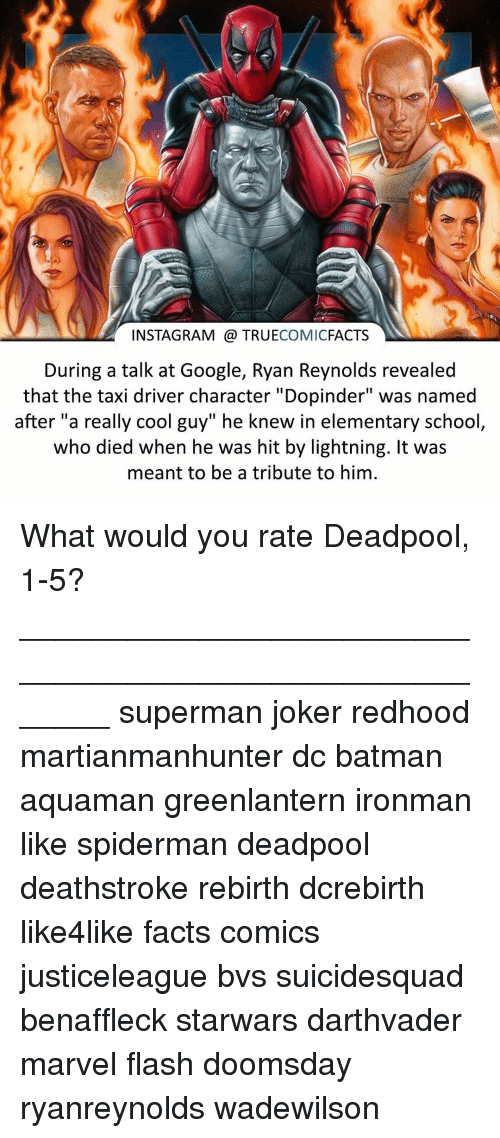 "Joker, Memes, and SpiderMan: INSTAGRAM TRUE  COMIC  FACTS  During a talk at Google, Ryan Reynolds revealed  that the taxi driver character ""Dopinder"" was named  after ""a really cool guy"" he knew in elementary school  who died when he was hit by lightning. It was  meant to be a tribute to him. What would you rate Deadpool, 1-5? ⠀_______________________________________________________ superman joker redhood martianmanhunter dc batman aquaman greenlantern ironman like spiderman deadpool deathstroke rebirth dcrebirth like4like facts comics justiceleague bvs suicidesquad benaffleck starwars darthvader marvel flash doomsday ryanreynolds wadewilson"