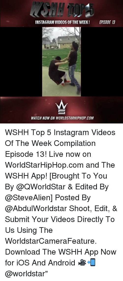 """episode 13: INSTAGRAM VIDEOS OF THE WEEK!  EPISODE 13  WATCH NOW ON WORLDSTARHIPHOP COM WSHH Top 5 Instagram Videos Of The Week Compilation Episode 13! Live now on WorldStarHipHop.com and The WSHH App! [Brought To You By @QWorldStar & Edited By @SteveAlien] Posted By @AbdulWorldstar Shoot, Edit, & Submit Your Videos Directly To Us Using The WorldstarCameraFeature. Download The WSHH App Now for iOS And Android 🎥📲 @worldstar"""""""