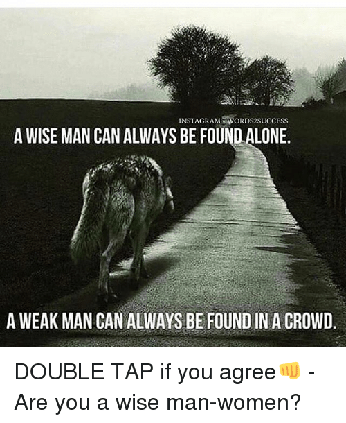 A Weak Man: INSTAGRAM WORDS2SUCCESS  A WISE MAN CAN ALWAYS BE FOUND ALONE.  A WEAK MAN CAN ALWAYS BE FOUND IN A CROWD. DOUBLE TAP if you agree👊 - Are you a wise man-women?