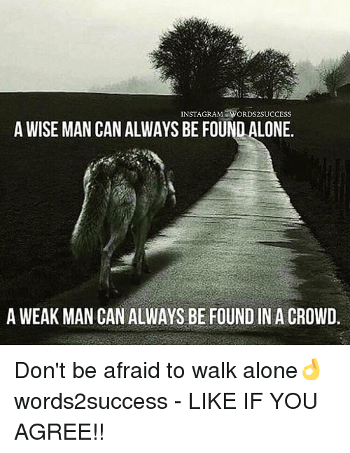 A Weak Man: INSTAGRAM WORDS2SUCCESS  A WISE MAN CAN ALWAYS BE FOUNDALONE.  A WEAK MAN CAN ALWAYS BE FOUND IN A CROWD Don't be afraid to walk alone👌 words2success - LIKE IF YOU AGREE!!