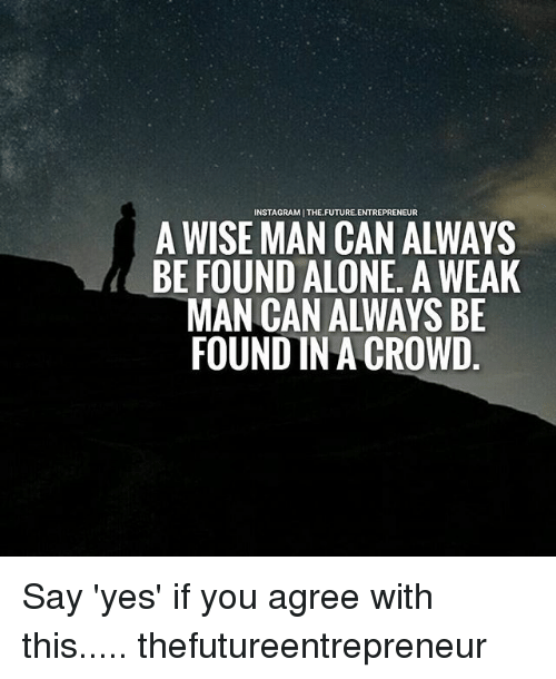 A Weak Man: INSTAGRAMITHE. FUTURE ENTREPRENEUR  A WISE MAN CAN ALWAYS  BE FOUND ALONE. A WEAK  MAN CAN ALWAYS BE  FOUND IN A CROWD Say 'yes' if you agree with this..... thefutureentrepreneur