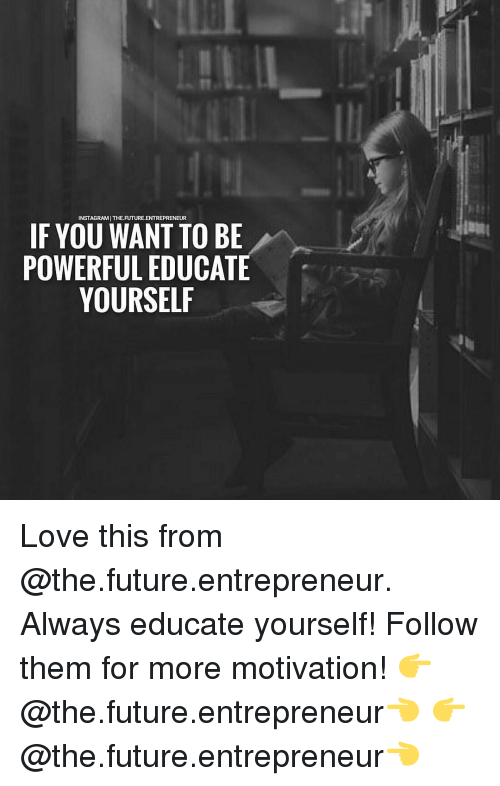 educationals: INSTAGRAMITHE.FUTURE.ENTREPRENEUR  IF YOU WANT TO BE  POWERFUL EDUCATE  YOURSELF Love this from @the.future.entrepreneur. Always educate yourself! Follow them for more motivation! 👉@the.future.entrepreneur👈 👉@the.future.entrepreneur👈