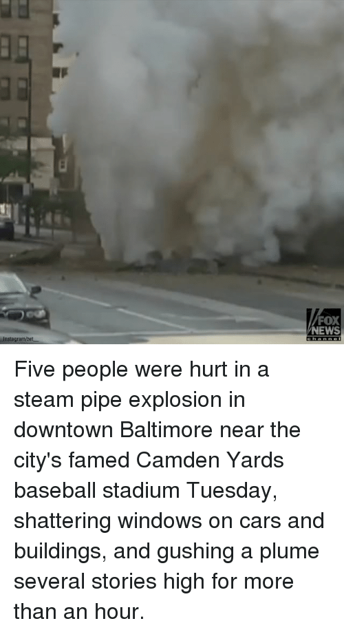 Baseball, Cars, and Memes: Instagramvet  FOX  NEWS Five people were hurt in a steam pipe explosion in downtown Baltimore near the city's famed Camden Yards baseball stadium Tuesday, shattering windows on cars and buildings, and gushing a plume several stories high for more than an hour.