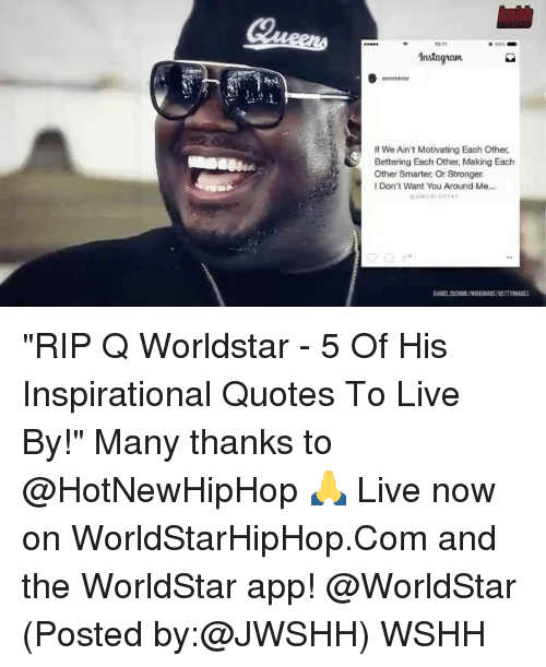 "The Worldstar: Instaguam  If We Ain't Motivating Each Other,  Bettering Each Other Making Each  Other Smarter, Or Stronger.  Don't Want You Around Me... ""RIP Q Worldstar - 5 Of His Inspirational Quotes To Live By!"" Many thanks to @HotNewHipHop 🙏 Live now on WorldStarHipHop.Com and the WorldStar app! @WorldStar (Posted by:@JWSHH) WSHH"
