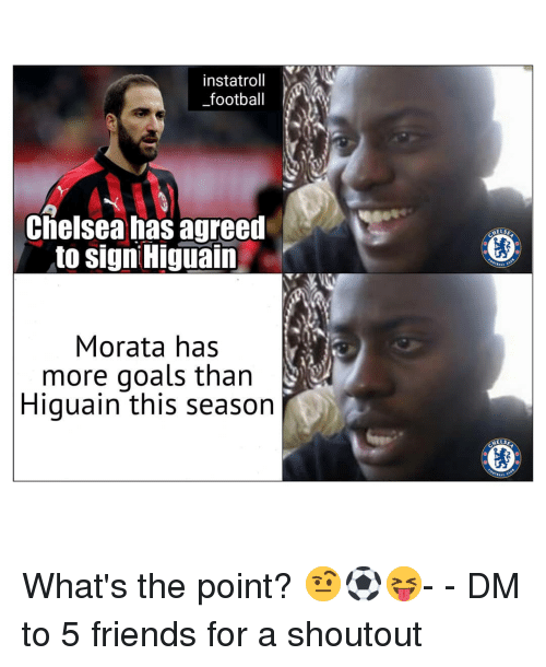 higuain: instatroll Y  _football  Chelsea has agreed  to sign Higuain  HELS  Morata has  more goals than  Higuain this seasorn  HELS What's the point? 🤨⚽️😝- - DM to 5 friends for a shoutout