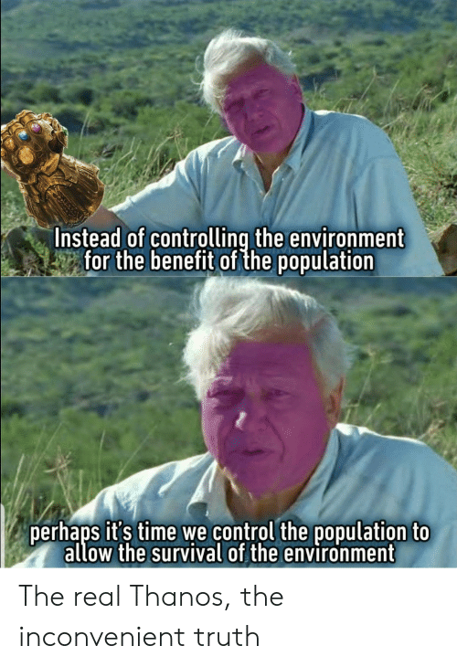 Control, The Real, and Time: Instead of controlling the environment  -tor the benetit of the population  perhaps it's time we control the population to  allow the survival of the environment The real Thanos, the inconvenient truth