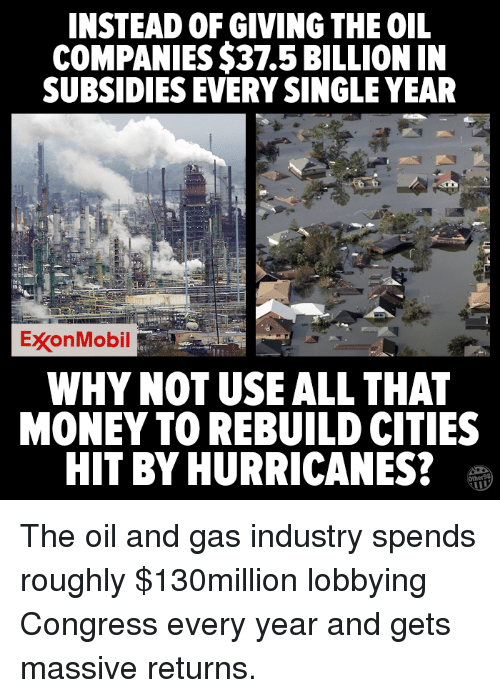 Oil and Gas: INSTEAD OF GIVING THE OIL  COMPANIES $37.5 BILLION IN  SUBSIDIES EVERY SINGLE YEAR  ExxonMobil  WHY NOT USE ALL THAT  MONEY TO REBUILD CITIES  HIT BY HURRICANES? The oil and gas industry spends roughly $130million lobbying Congress every year and gets massive returns.