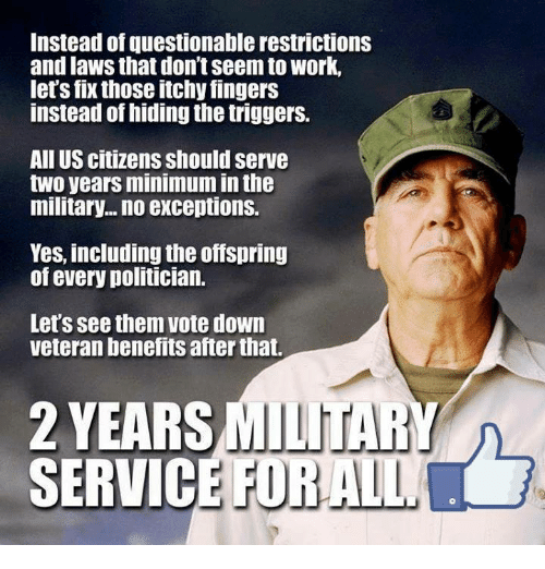 the offspring: Instead of questionable restrictions  and laws that don't Seem to work,  let's fix those itchy fingers  instead of hiding the triggers.  All US citizens should serve  two years minimum inthe  military... no exceptions.  Yes, including the offspring  of every politician.  Let's see them vote down  veteran benefits after that.  2 YEARSMILITAR  SERVICE FOR