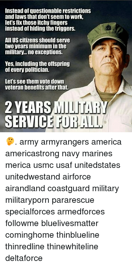 the offspring: Instead of questionable restrictions  and laws that don't seem to Work,  let's fixthose itchy fingers  instead of hiding the triggers.  All US citizens Should serve  two years minimuminthe  military... no exceptions.  Yes, including the offspring  of every politician.  Let's see them Vote down  veteran benefits after that.  2 YEARS  SERVICE FOR 🤔. army armyrangers america americastrong navy marines merica usmc usaf unitedstates unitedwestand airforce airandland coastguard military militaryporn pararescue specialforces armedforces followme bluelivesmatter cominghome thinblueline thinredline thinewhiteline deltaforce