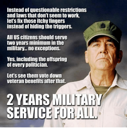 the offspring: Instead of questionable restrictions  and laws that don't seem to work,  let's fix those itchy fingers  instead of hiding the triggers.  All US citizens should serve  two years minimum in the  military... no exceptions.  Yes, including the offspring  of every politician.  Let's see them vote down  veteran benefits after that.  2 YEARS MILITARY  SERVIC  E FORALL