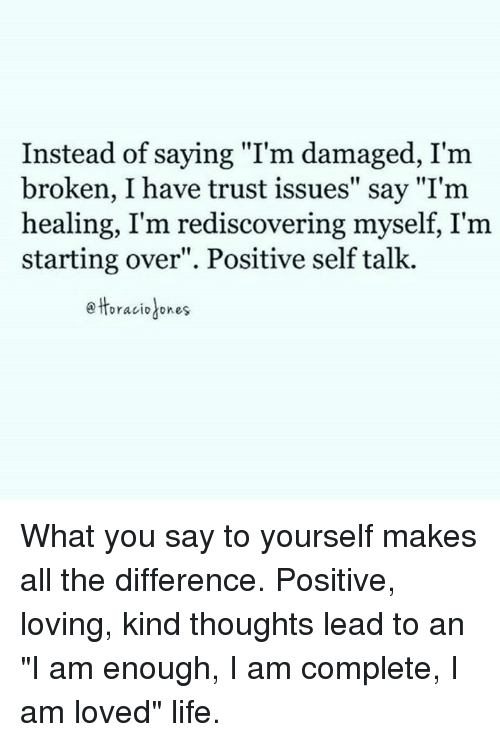 """i am love: Instead of saying """"I'm damaged, I'm  broken, I have trust issues"""" say """"I'm  healing, I'm rediscovering myself, I'm  starting over"""". Positive self talk.  Horacio ones. What you say to yourself makes all the difference. Positive, loving, kind thoughts lead to an """"I am enough, I am complete, I am loved"""" life."""