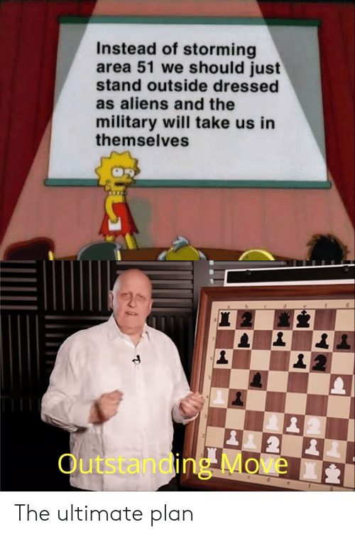 Aliens, Military, and Area 51: Instead of storming  area 51 we should just  stand outside dressed  as aliens and the  military will take us in  themselves  2  Outstanding Move  d The ultimate plan