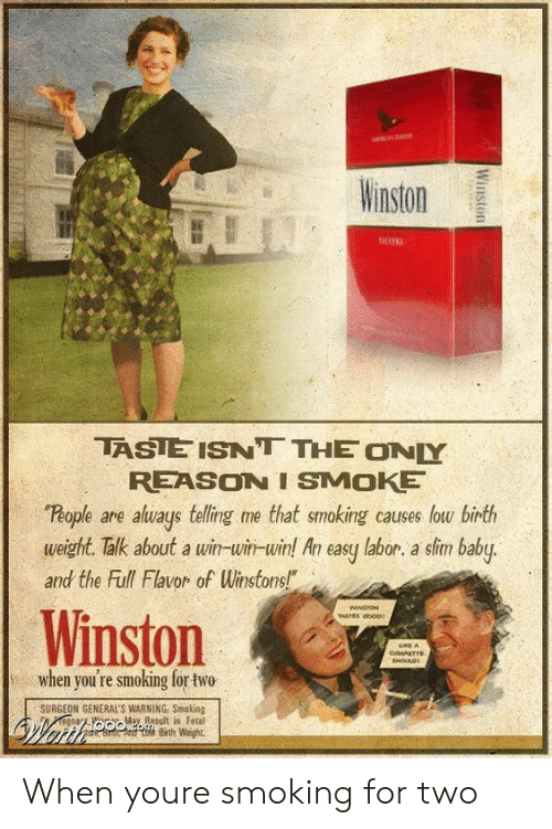 "Smoking, Reason, and Baby: inston  TASIE ISNT THE ONY  REASON I SMOKE  People are aluays telling me that smoking causes low birth  weight. Talk about a win-win-win! An easy labor. a sim baby.  and the Full Flavor of Winstons!""  Winston  when you're smoking for two  SURGEON GENERAL'S WARNING Smoking  M Rsult in Fetal  Bih Weight When youre smoking for two"