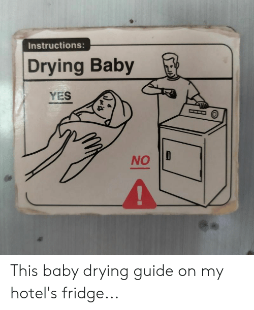 Baby, Yes, and Fridge: Instructions:  Drying Baby  YES  NO This baby drying guide on my hotel's fridge...