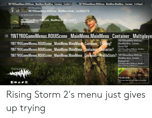 News, Squad, and Storm: INT?ROGameMenus.ROUlScene MainMenu.MainMenu  u Container Credits?1NTROGameMenus.ROUISceneMainMenu.MainMenuContainer ExitGame?  ?INT?ROGameMenus.ROUIScene MainMenu.Header NextUnlock?  1..| ?INT?ROGameMenus.ROUIScene  MainMenuHeader  Levelshort? 10  SQUAD LEADER ?INT?RO  ?INT?ROGameMenus.ROUlScene MainMenu.Header Level? 6  761/967  INT?R0GameMenus.ROUScene MainMenu.MainMenu Container Multiplaye  ?INT?ROGameMenus.ROUIScene MainMenu.MainMenu Container Training? MainMemu.News_Cantainer  ?INT?ROGameMenus.ROUlScene MainMenu.MainMenu Container Character? l  ?INT?ROGameMenus.ROUlSceneMainMenu.MainMenu Container ProfileStats? ?NT?ROGameMenus, ROUIScene  ?INT?ROGameMenus.ROUIScene  Survey Title?  INT?ROGameMenus ROUIScene MainMenu.  News Container SurveyText?  MainMenu.News Container  RoadmapTitle?  INT?ROGameMenus.ROUIScene MainMenu  News_ Container RoadmapText?  RISING  PULLING RANK  Show your team that you're above the rank and  file! Rising Storm 2's menu just gives up trying