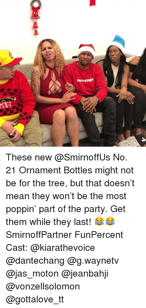 jas: INTASTIQE These new @SmirnoffUs No. 21 Ornament Bottles might not be for the tree, but that doesn't mean they won't be the most poppin' part of the party. Get them while they last! 😂😂 SmirnoffPartner FunPercent Cast: @kiarathevoice @dantechang @g.waynetv @jas_moton @jeanbahji @vonzellsolomon @gottalove_tt
