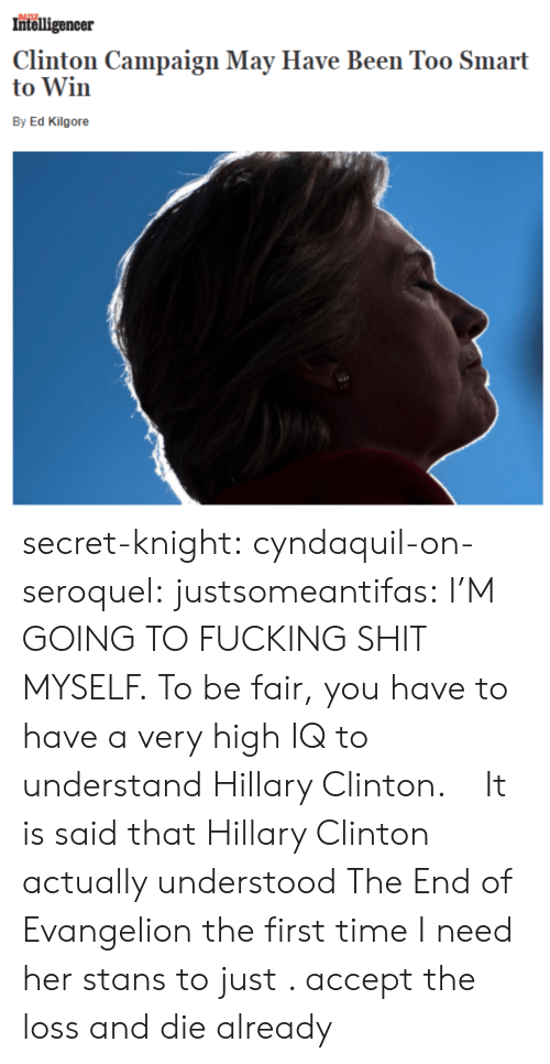 Stans: Intelligencer  Clinton Campaign May Have Been Too Smart  to Win  By Ed Kilgore secret-knight:  cyndaquil-on-seroquel:  justsomeantifas: I'M GOING TO FUCKING SHIT MYSELF.   To be fair, you have to have a very high IQ to understand Hillary Clinton.    It is said that Hillary Clinton actually understood The End of Evangelion the first time   I need her stans to just . accept the loss and  die already