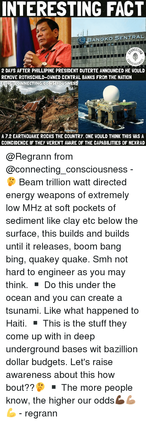 Beamly: INTERESTING FACT  BANGKo SENTRAL  2 DAYS AFTER PHILLIPINE PRESIDENT DUTERTE ANNOUNCED HE WOULD  REMOVE ROTHSCHILD-OWNED CENTRAL BANKS FROM THE NATION  ONNECTING  A 7.2 EARTHQUAKE ROCKS THE COUNTRY. ONE WOULD THINK THIS WAS A  COINCIDENCE IF THEY WEREN'T AWARE OF THE CAPABILITIES OF NEXRAD @Regrann from @connecting_consciousness - 🤔 Beam trillion watt directed energy weapons of extremely low MHz at soft pockets of sediment like clay etc below the surface, this builds and builds until it releases, boom bang bing, quakey quake. Smh not hard to engineer as you may think. ▪️ Do this under the ocean and you can create a tsunami. Like what happened to Haiti. ▪️ This is the stuff they come up with in deep underground bases wit bazillion dollar budgets. Let's raise awareness about this how bout??🤔 ▪️ The more people know, the higher our odds💪🏿💪🏽💪 - regrann
