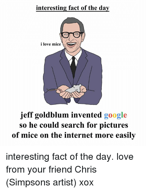 Dank, Facts, and Friends: interesting fact of the day  i love mice  jeff goldblum invented google  so he could search for pictures  of mice on the internet more easily interesting fact of the day. love from your friend Chris (Simpsons artist) xox