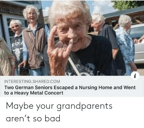 Shared: INTERESTING.SHARED.COM  Two German Seniors Escaped a Nursing Home and Went  to a Heavy Metal Concert Maybe your grandparents aren't so bad