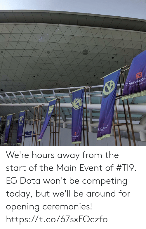 Memes, Dota 2, and Main Event: Internatio  DOTA 2 CHAPIONSI  MATIC  G We're hours away from the start of the Main Event of #TI9. EG Dota won't be competing today, but we'll be around for opening ceremonies! https://t.co/67sxFOczfo
