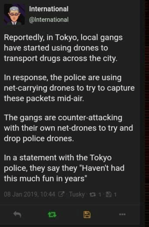 "tokyo: International  @International  Reportedly, in Tokyo, local gangs  have started using drones to  transport drugs across the city.  In response, the police are using  net-carrying drones to try to capture  these packets mid-air.  The gangs are counter-attacking  with their own net-drones to try and  drop police drones.  In a statement with the Tokyo  police, they say they ""Haven't had  this much fun in years""  08 Jan 2019, 10:44  Tusky 1  1"