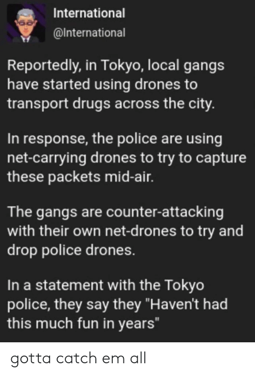 "tokyo: International  @International  Reportedly, in Tokyo, local gangs  have started using drones to  transport drugs across the city.  In response, the police are using  net-carrying drones to try to capture  these packets mid-air.  The gangs are counter-attacking  with their own net-d rones to try and  drop police drones.  In a statement with the Tokyo  police, they say they ""Haven't had  this much fun in years"" gotta catch em all"