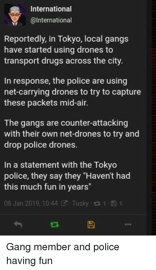 """Drugs, Police, and Gang: International  @lnternational  Reportedly, in Tokyo, local gangs  have started using drones to  transport drugs across the city.  In response, the police are using  net-carrying drones to try to capture  these packets mid-air.  The gangs are counter-attacking  with their own net-drones to try and  drop police drones.  In a statement with the Tokyo  police, they say they """"Haven't had  this much fun in years""""  08 Jan 2019, 10:44团. Tusky t t- 1 Gang member and police having fun"""