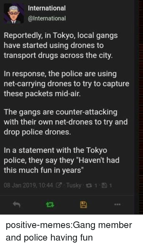 """Drugs, Memes, and Police: International  @lnternational  Reportedly, in Tokyo, local gangs  have started using drones to  transport drugs across the city.  In response, the police are using  net-carrying drones to try to capture  these packets mid-air.  The gangs are counter-attacking  with their own net-drones to try and  drop police drones.  In a statement with the Tokyo  police, they say they """"Haven't had  this much fun in years""""  08 Jan 2019, 10:44团. Tusky t t- 1 positive-memes:Gang member and police having fun"""