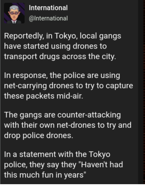 """transport: International  @lnternational  Reportedly, in Tokyo, local gangs  have started using drones to  transport drugs across the city  In response, the police are using  net-carrying drones to try to capture  these  packets mid-air.  The gangs are counter-attacking  with their own net-drones to try and  drop police drones.  In a statement with the Tokyo  police, they say they """"Haven't had  this much fun in years"""
