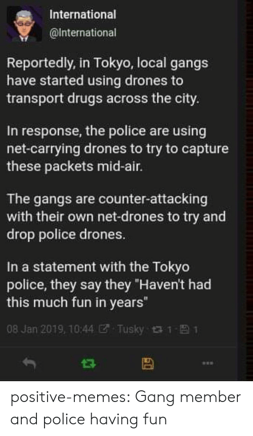 """Drugs, Memes, and Police: International  @lnternational  Reportedly, in Tokyo, local gangs  have started using drones to  transport drugs across the city.  In response, the police are using  net-carrying drones to try to capture  these packets mid-air.  The gangs are counter-attacking  with their own net-drones to try and  drop police drones.  In a statement with the Tokyo  police, they say they """"Haven't had  this much fun in years""""  08 Jan 2019, 10:44团. Tusky t t- 1 positive-memes: Gang member and police having fun"""