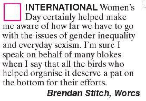 inequality: INTERNATIONAL Women's  Day certainly helped make  me aware of how far we have to go  with the issues of gender inequality  and everyday sexism. I'm sure I  speak on behalf of many blokes  when I say that all the birds who  helped organise it deserve a pat on  the bottom for their efforts.  Brendan Stitch, Worcs