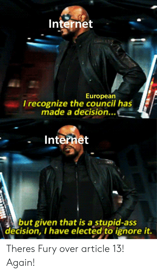 Ass, Internet, and Fury: Internet  Europearn  l recognize the council has  made a decision...  Internet  but given that is a stupid-ass  decision, I have elected to ignore it. Theres Fury over article 13! Again!