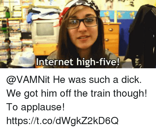 Internet, Memes, and Dick: Internet high-five!i @VAMNit He was such a dick. We got him off the train though! To applause! https://t.co/dWgkZ2kD6Q