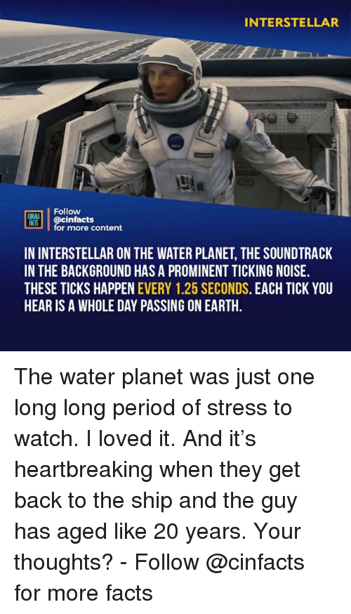 ticks: INTERSTELLAR  Follow  ONENA  M00İ | @cinfacts  for more content  IN INTERSTELLAR ON THE WATER PLANET, THE SOUNDTRACK  IN THE BACKGROUND HAS A PROMINENT TICKING NOISE.  THESE TICKS HAPPEN EVERY 1.25 SECONDS. EACH TICK YOU  HEAR IS A WHOLE DAY PASSING ON EARTH The water planet was just one long long period of stress to watch. I loved it. And it's heartbreaking when they get back to the ship and the guy has aged like 20 years. Your thoughts?⠀ -⠀ Follow @cinfacts for more facts