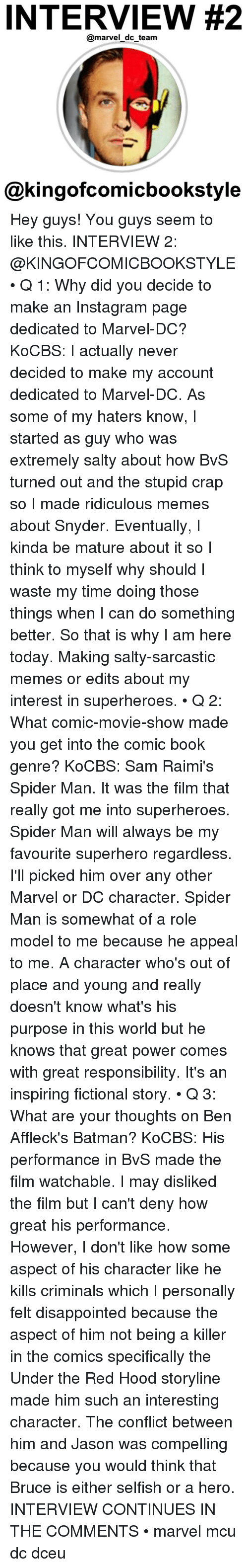 Sarcastic Meme: INTERVIEW #2  @marvel dc team  @kingofcomicbookstyle Hey guys! You guys seem to like this. INTERVIEW 2: @KINGOFCOMICBOOKSTYLE • Q 1: Why did you decide to make an Instagram page dedicated to Marvel-DC? KoCBS: I actually never decided to make my account dedicated to Marvel-DC. As some of my haters know, I started as guy who was extremely salty about how BvS turned out and the stupid crap so I made ridiculous memes about Snyder. Eventually, I kinda be mature about it so I think to myself why should I waste my time doing those things when I can do something better. So that is why I am here today. Making salty-sarcastic memes or edits about my interest in superheroes. • Q 2: What comic-movie-show made you get into the comic book genre? KoCBS: Sam Raimi's Spider Man. It was the film that really got me into superheroes. Spider Man will always be my favourite superhero regardless. I'll picked him over any other Marvel or DC character. Spider Man is somewhat of a role model to me because he appeal to me. A character who's out of place and young and really doesn't know what's his purpose in this world but he knows that great power comes with great responsibility. It's an inspiring fictional story. • Q 3: What are your thoughts on Ben Affleck's Batman? KoCBS: His performance in BvS made the film watchable. I may disliked the film but I can't deny how great his performance. However, I don't like how some aspect of his character like he kills criminals which I personally felt disappointed because the aspect of him not being a killer in the comics specifically the Under the Red Hood storyline made him such an interesting character. The conflict between him and Jason was compelling because you would think that Bruce is either selfish or a hero. INTERVIEW CONTINUES IN THE COMMENTS • marvel mcu dc dceu