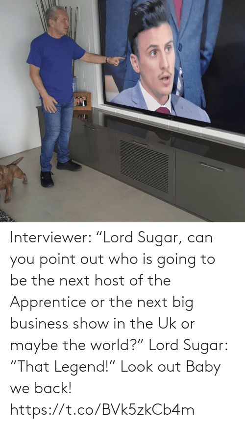"""Sugar: Interviewer: """"Lord Sugar, can you point out who is going to be the next host of the Apprentice or the next big business show in the Uk or maybe the world?"""" Lord Sugar: """"That Legend!"""" Look out Baby we back! https://t.co/BVk5zkCb4m"""