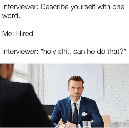 Shit, Word, and Can: Interviewer: Describe yourself with one  word.  Me: Hired  Interviewer: *holy shit, can he do that?*