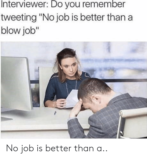 "No Job: Interviewer: Do you remember  tweeting ""No job is better than a  blow job"" No job is better than a.."