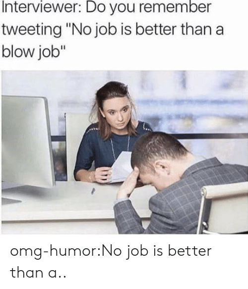 "No Job: Interviewer: Do you remember  tweeting ""No job is better than a  blow job"" omg-humor:No job is better than a.."