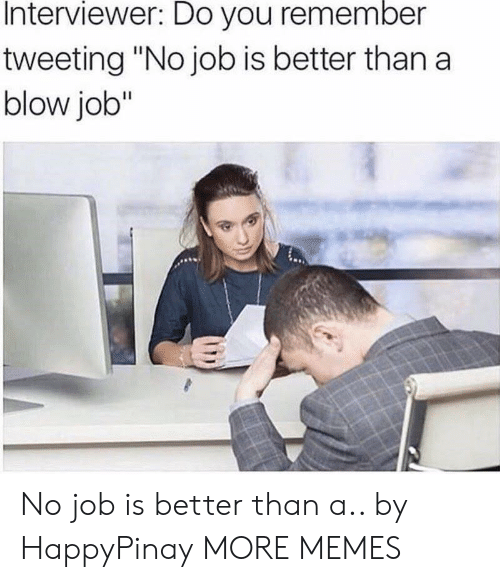 "No Job: Interviewer: Do you remember  tweeting ""No job is better than a  blow job"" No job is better than a.. by HappyPinay MORE MEMES"